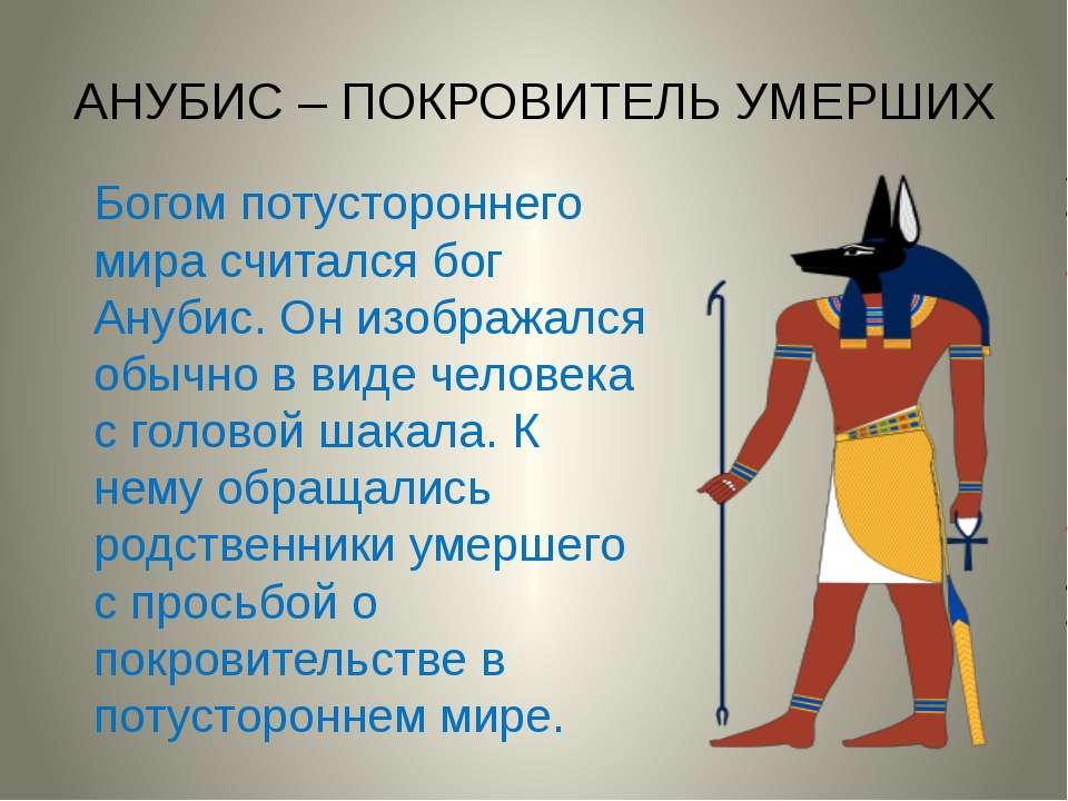 АНУБИС – ПОКРОВИТЕЛЬ УМЕРШИХ Богом потустороннего мира считался бог Анубис. О...