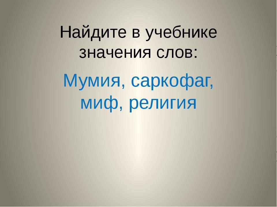 Найдите в учебнике значения слов: Мумия, саркофаг, миф, религия