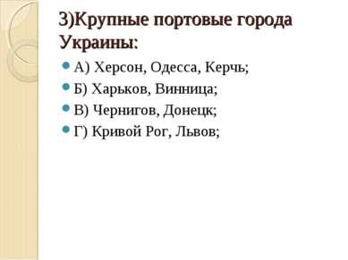 3)Крупные портовые города Украины: А) Херсон, Одесса, Керчь; Б) Харьков, Винн...