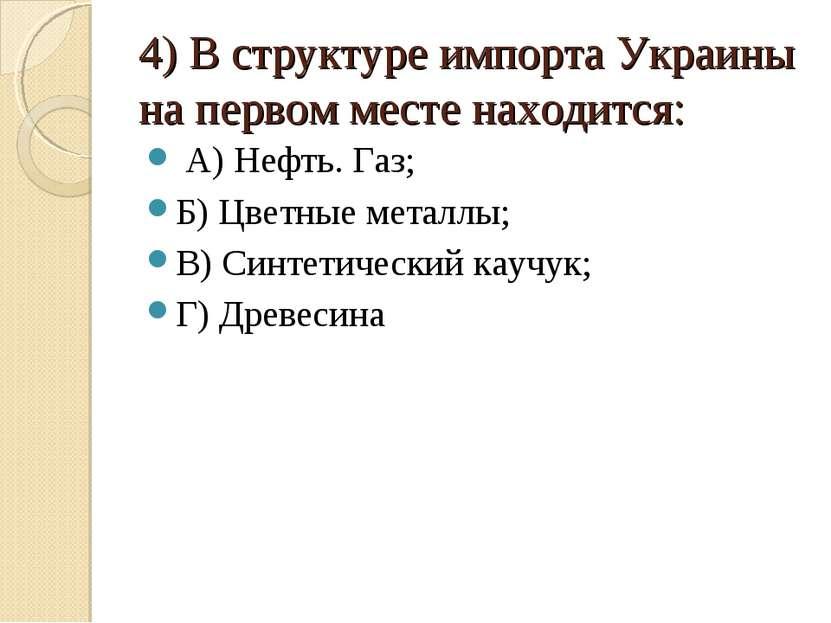 4) В структуре импорта Украины на первом месте находится: А) Нефть. Газ; Б) Ц...