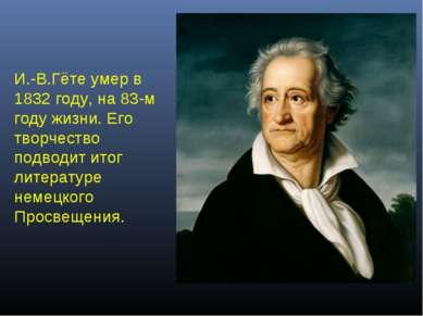 И.-В.Гёте умер в 1832 году, на 83-м году жизни. Его творчество подводит итог ...