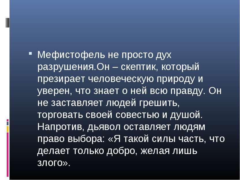 Мефистофель не просто дух разрушения.Он – скептик, который презирает человече...