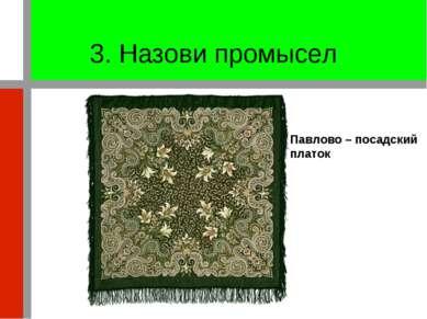 3. Назови промысел Павлово – посадский платок