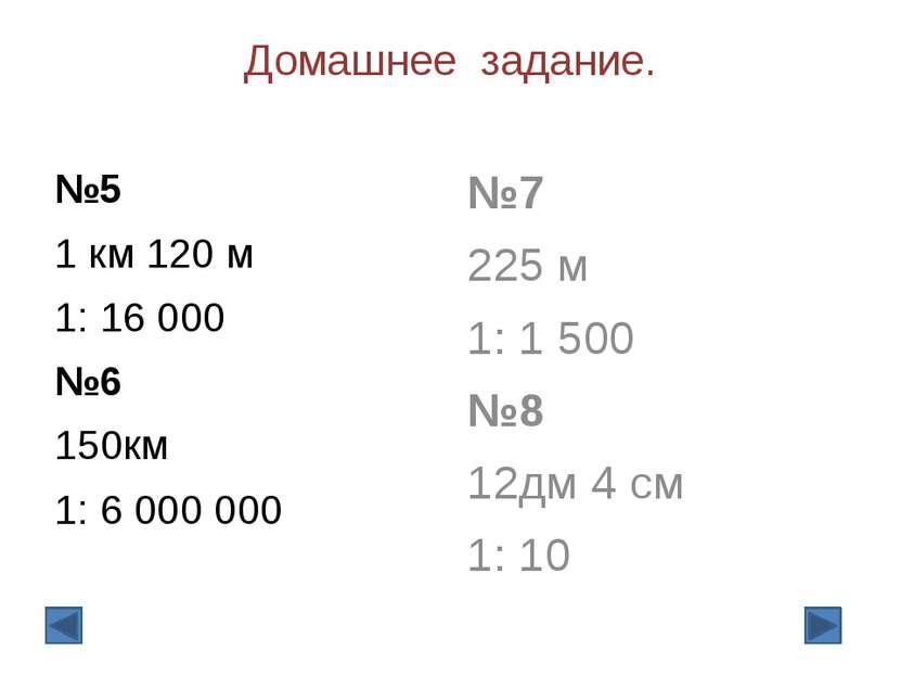 Домашнее задание. №5 1 км 120 м 1: 16 000 №6 150км 1: 6 000 000  №7 225 м 1:...