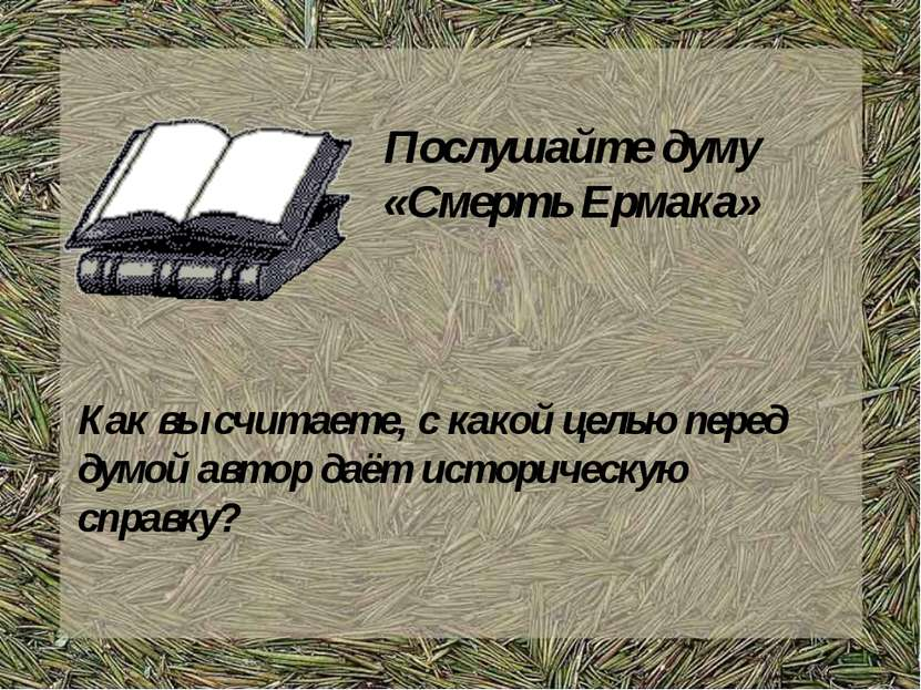 Послушайте думу «Смерть Ермака» Как вы считаете, с какой целью перед думой ав...