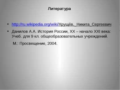 Литература http://ru.wikipedia.org/wiki/Хрущёв,_Никита_Сергеевич Данилов А.А....