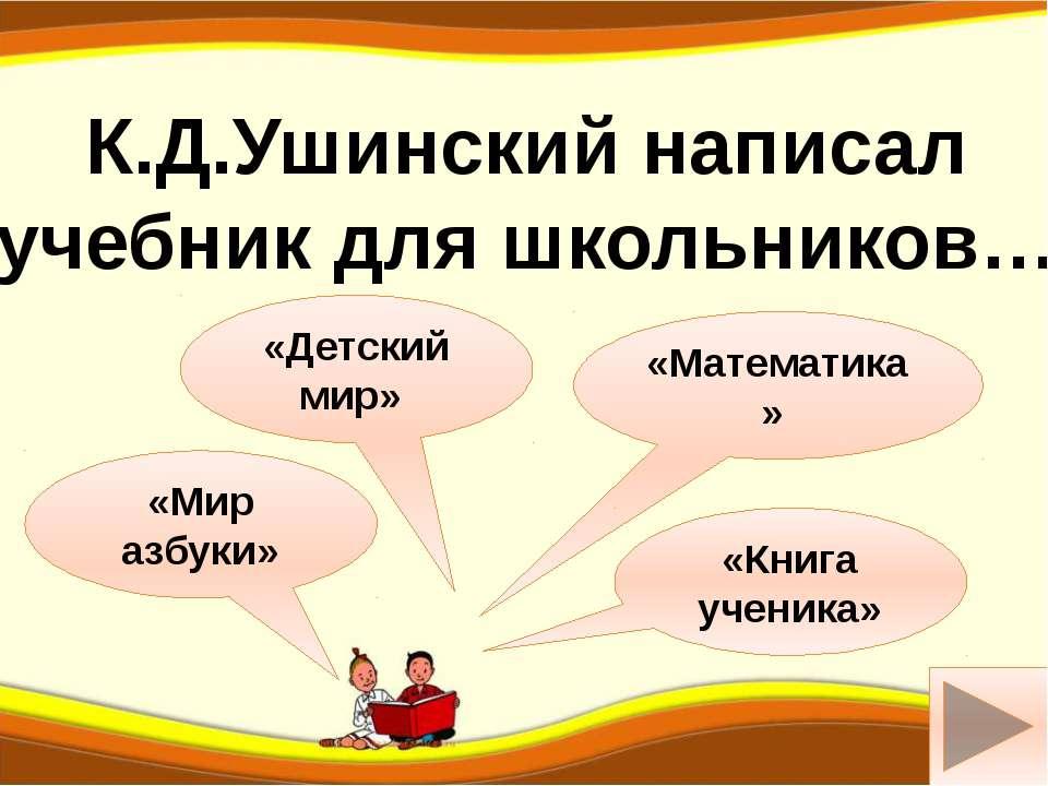 а «Детский мир» «Мир азбуки» К.Д.Ушинский написал учебник для школьников… «Ма...