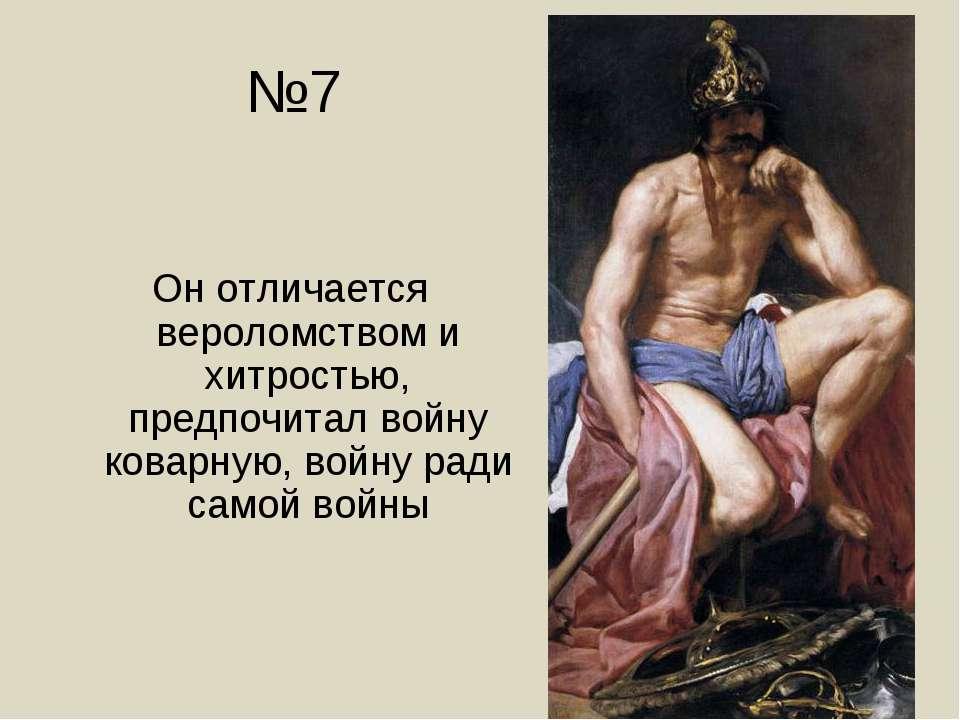 №7 Он отличается вероломством и хитростью, предпочитал войну коварную, войну ...
