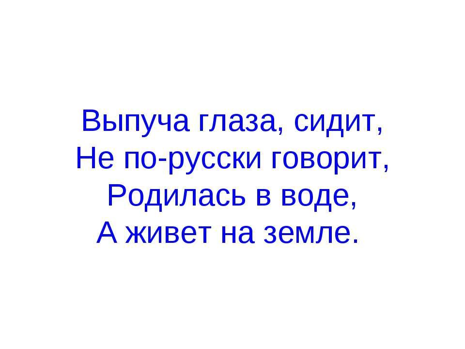 Выпуча глаза, сидит, Не по-русски говорит, Родилась в воде, А живет на земле.