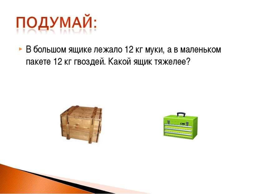 В большом ящике лежало 12 кг муки, а в маленьком пакете 12 кг гвоздей. Какой ...