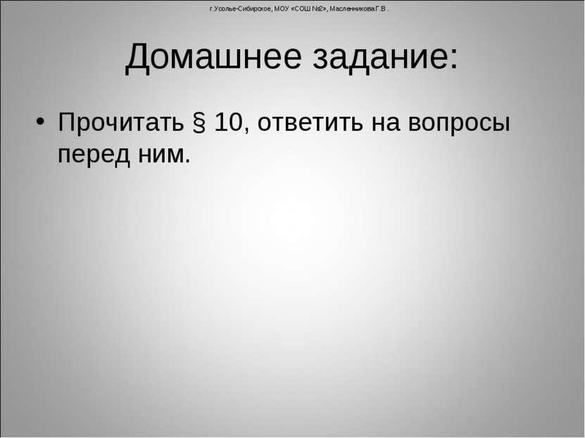 Домашнее задание: Прочитать § 10, ответить на вопросы перед ним. г.Усолье-Сиб...