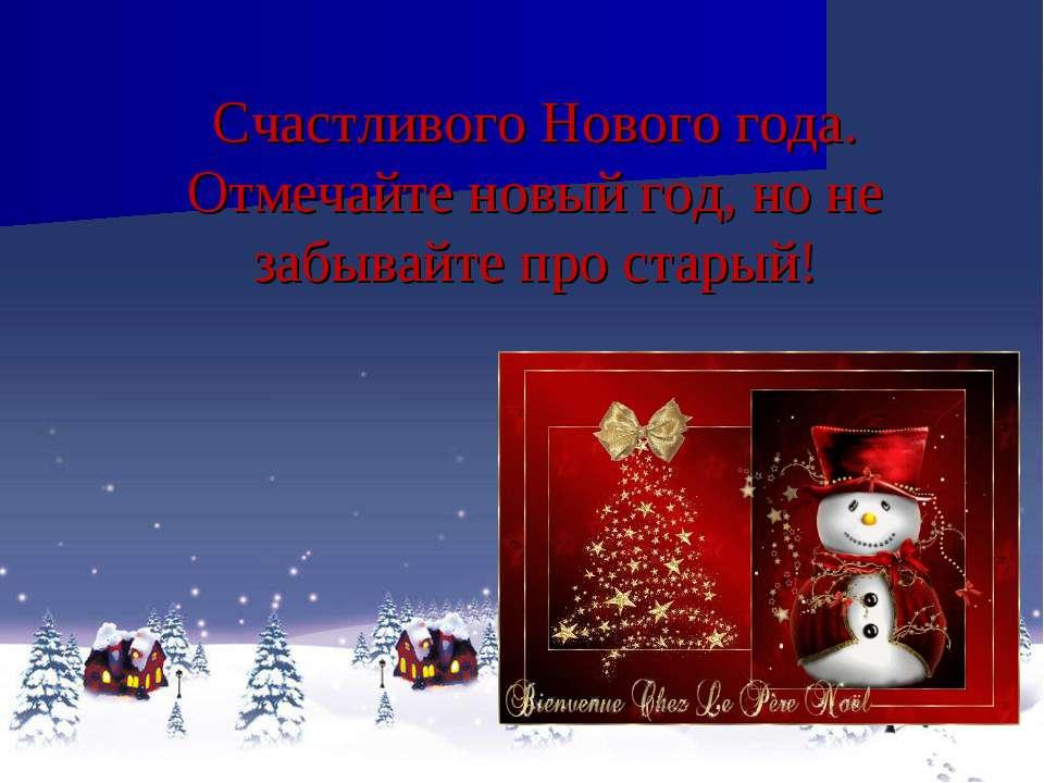 Счастливого Нового года. Отмечайте новый год, но не забывайте про старый!