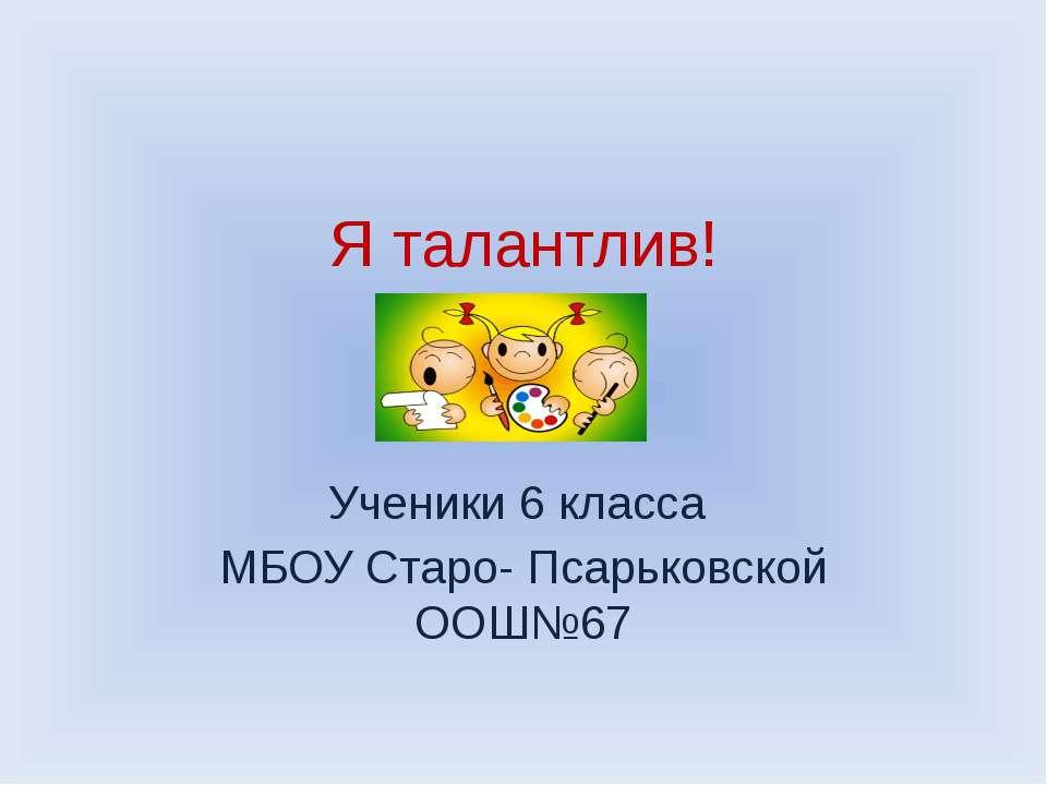 Я талантлив! Ученики 6 класса МБОУ Старо- Псарьковской ООШ№67