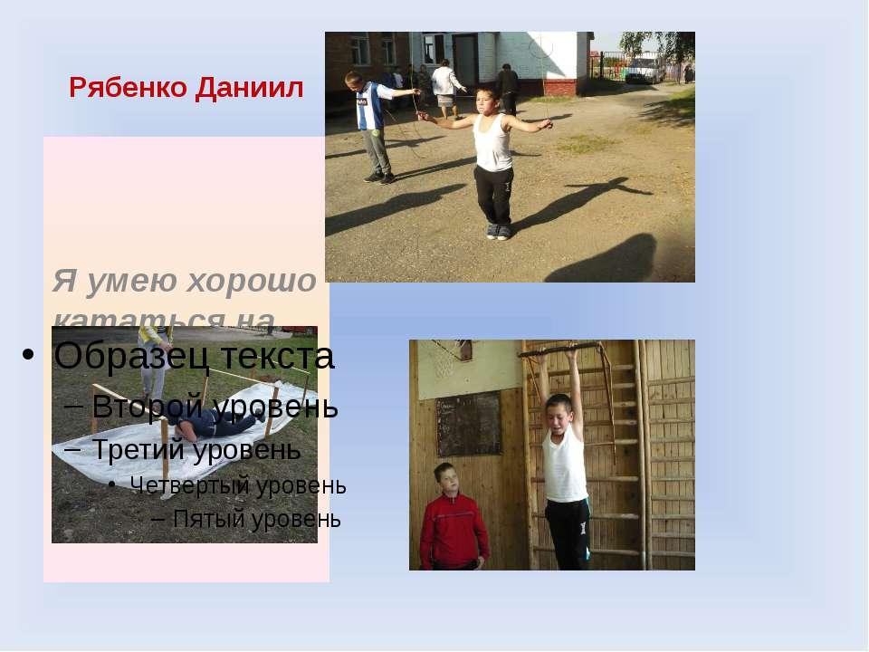 Рябенко Даниил Я умею хорошо кататься на коньках и играть в футбол.