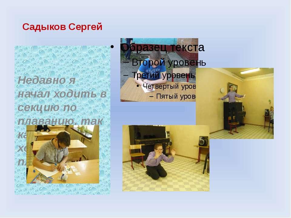 Садыков Сергей Недавно я начал ходить в секцию по плаванию, так как я очень х...