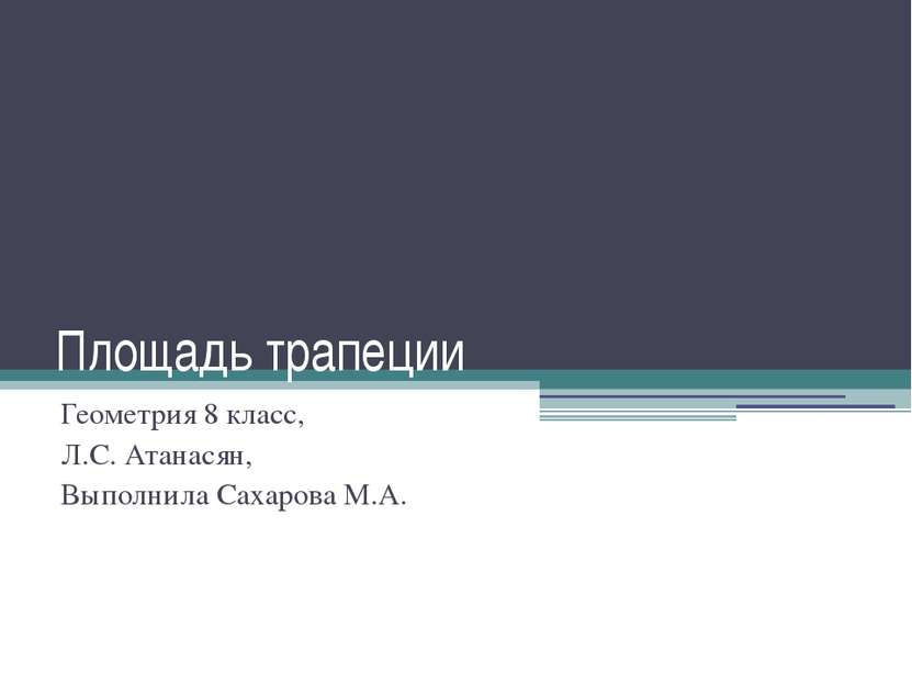 Площадь трапеции Геометрия 8 класс, Л.С. Атанасян, Выполнила Сахарова М.А.