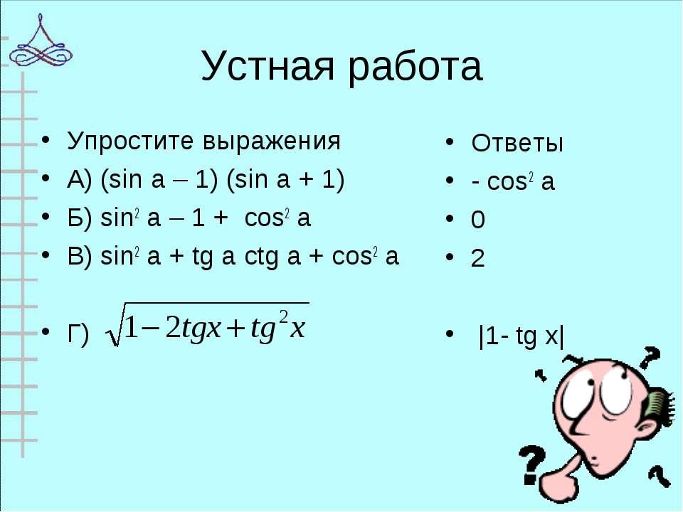 Устная работа Упростите выражения А) (sin a – 1) (sin a + 1) Б) sin2 a – 1 + ...