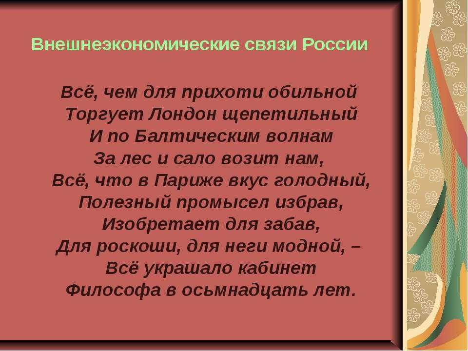 Внешнеэкономические связи России Всё, чем для прихоти обильной Торгует Лондон...