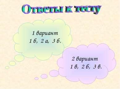 1 вариант 1 б, 2 а, 3 б. 2 вариант 1 в, 2 б, 3 в.
