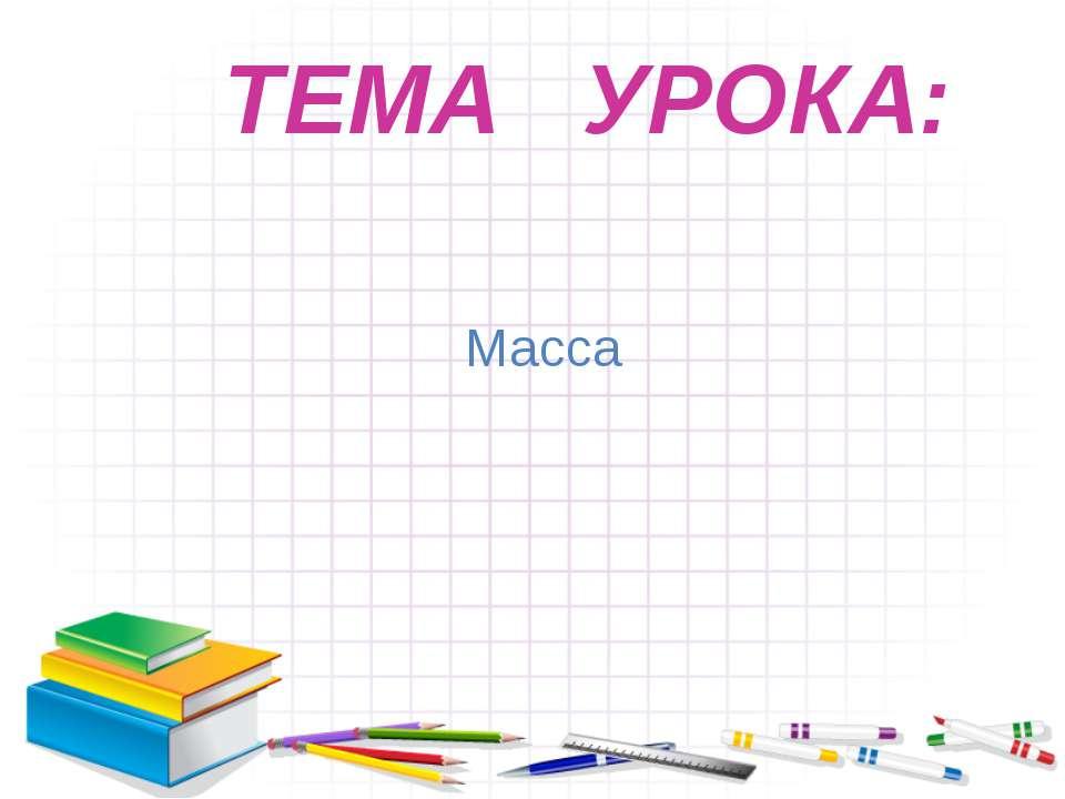 Масса ТЕМА УРОКА: