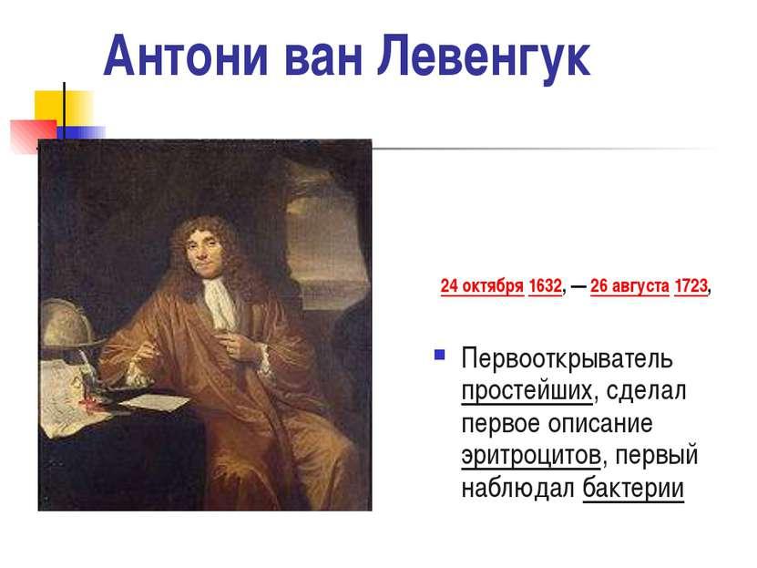 Антони ван Левенгук 24 октября 1632, — 26 августа 1723, Первооткрыватель прос...