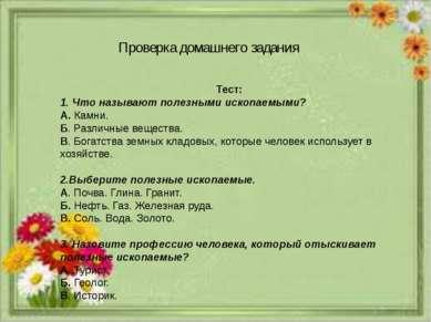 Проверка домашнего задания Тест: 1. Что называют полезными ископаемыми? А. Ка...