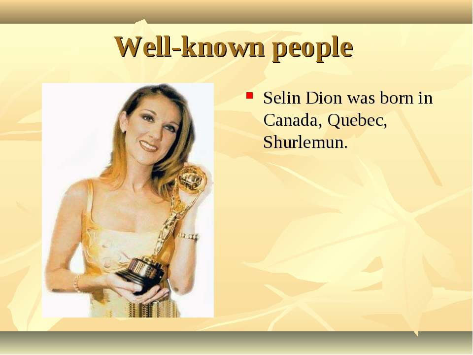 Well-known people Selin Dion was born in Canada, Quebec, Shurlemun.