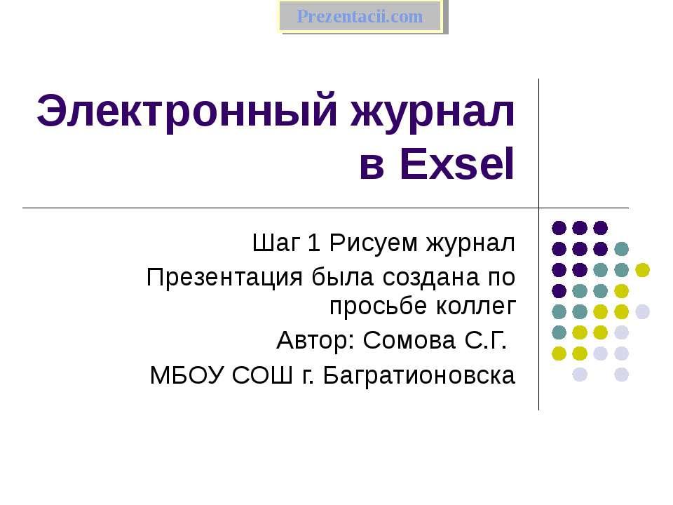 Электронный журнал в Exsel Шаг 1 Рисуем журнал Презентация была создана по пр...