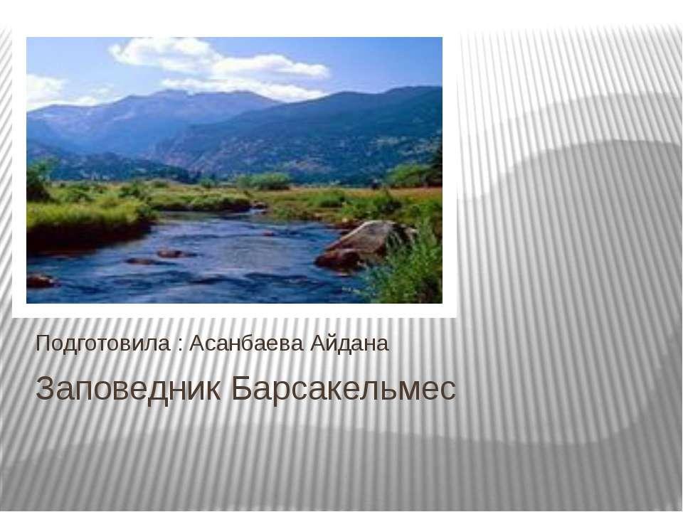 Заповедник Барсакельмес Подготовила : Асанбаева Айдана