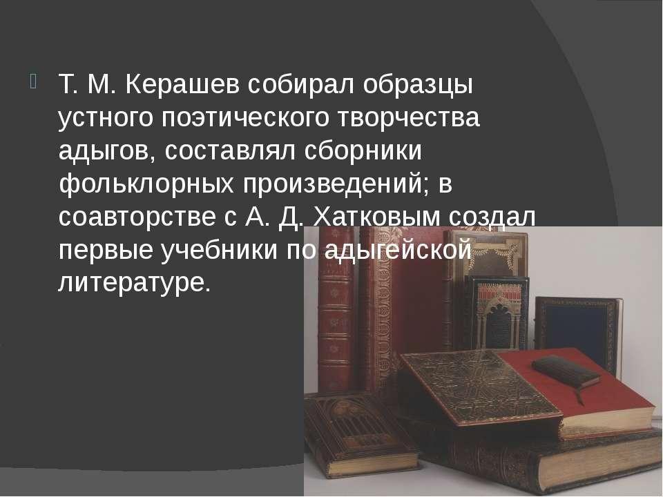 Т.М.Керашев собирал образцы устного поэтического творчества адыгов, составл...