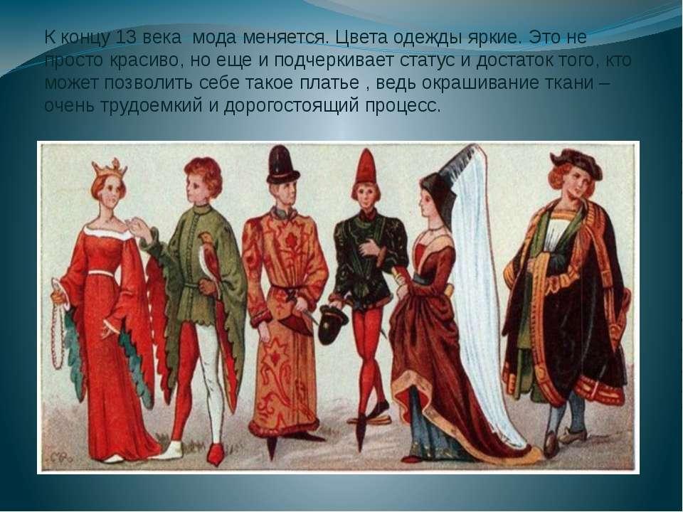 К концу 13 века мода меняется. Цвета одежды яркие. Это не просто красиво, но ...