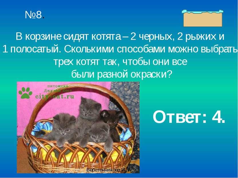 №8. В корзине сидят котята – 2 черных, 2 рыжих и 1 полосатый. Сколькими спосо...
