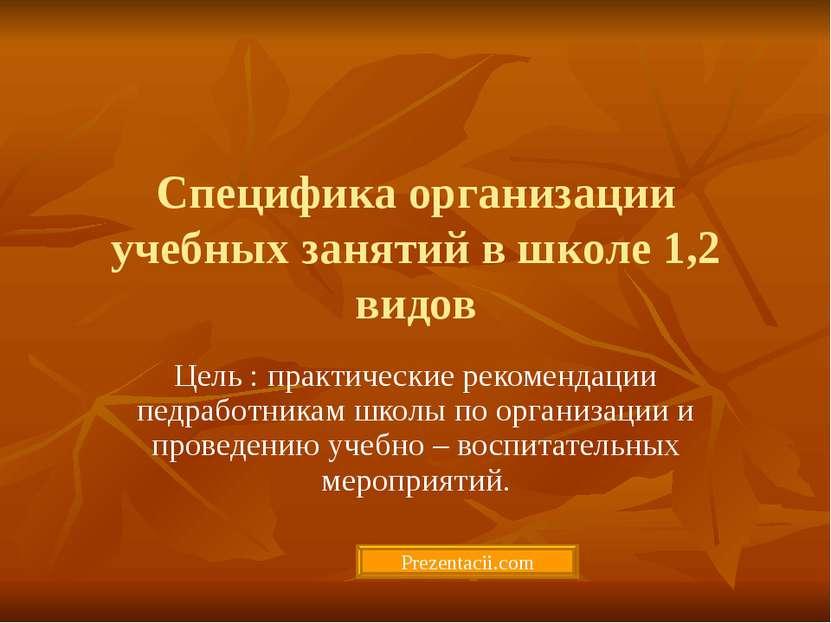 Специфика организации учебных занятий в школе 1,2 видов Цель : практические р...
