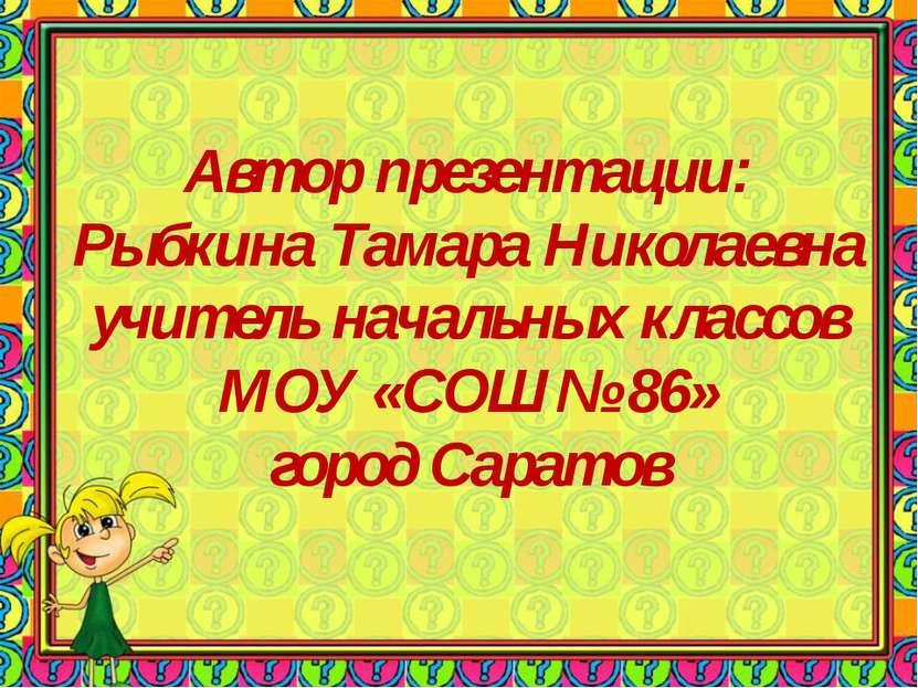 Автор презентации: Рыбкина Тамара Николаевна учитель начальных классов МОУ «С...