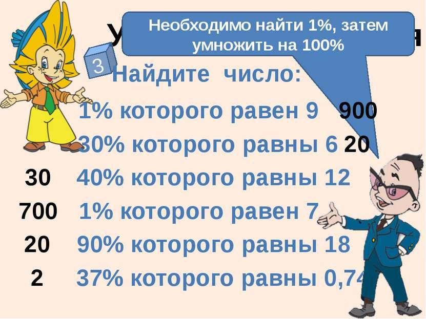 Устные упражнения 3 Найдите число: 1% которого равен 9 30% которого равны 6 1...