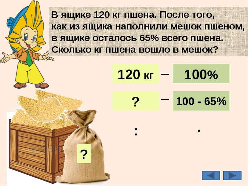 35% В ящике 120 кг пшена. После того, как из ящика наполнили мешок пшеном, в ...