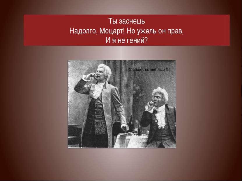 Ты заснешь Надолго, Моцарт! Но ужель он прав, И я не гений?