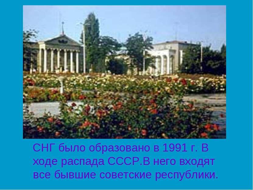 СНГ было образовано в 1991 г. В ходе распада СССР.В него входят все бывшие со...