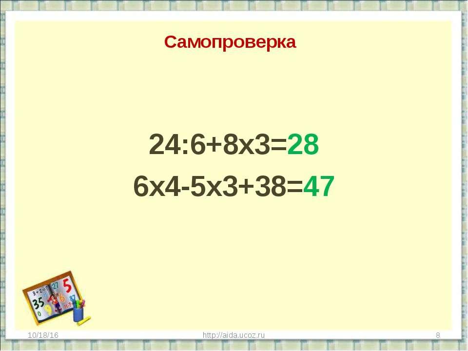 Самопроверка 24:6+8х3=28 6х4-5х3+38=47 * http://aida.ucoz.ru * http://aida.uc...