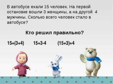 15+(3+4) 15+3-4 (15+3)+4 В автобусе ехали 15 человек. На первой остановке вош...