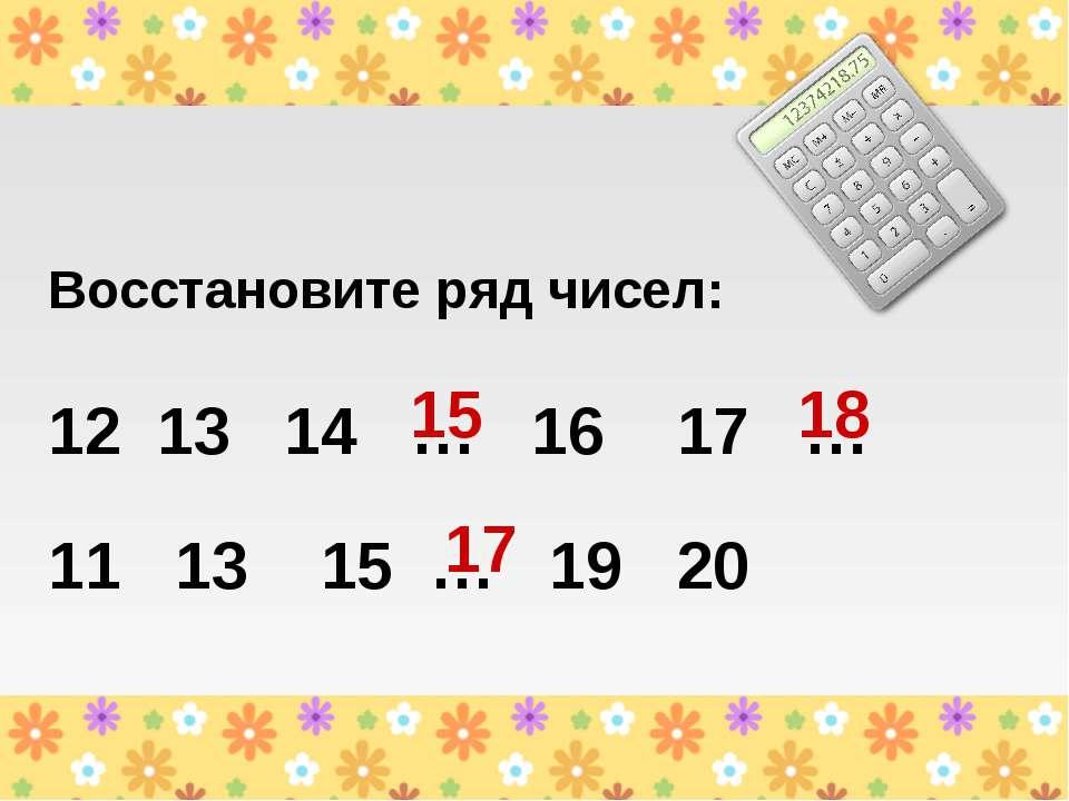 Восстановите ряд чисел: 12 13 14 … 16 17 … 11 13 15 … 19 20 15 18 17