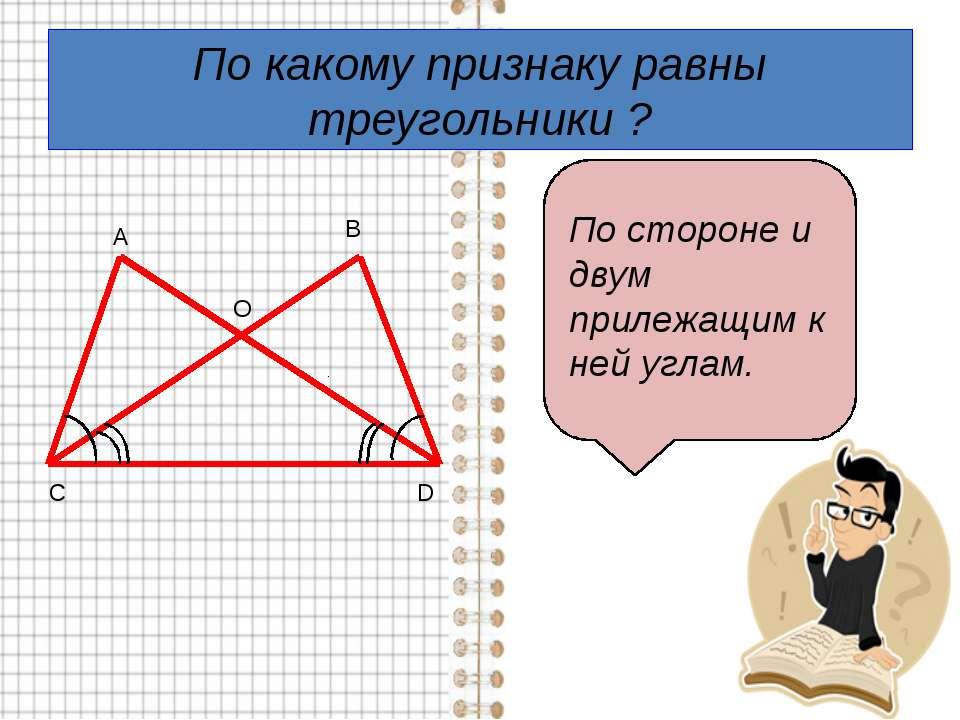 По какому признаку равны треугольники ? А В С D O По стороне и двум прилежащи...