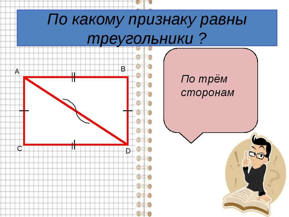 По какому признаку равны треугольники ? По трём сторонам А В С D