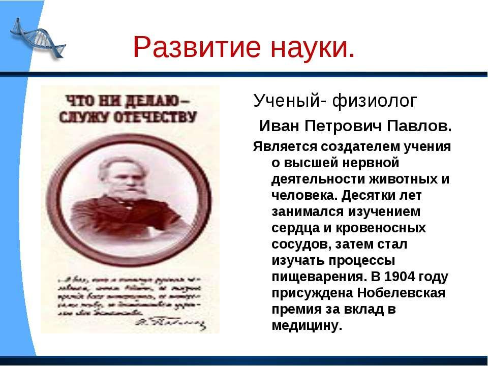 Развитие науки. Ученый- физиолог Иван Петрович Павлов. Является создателем уч...