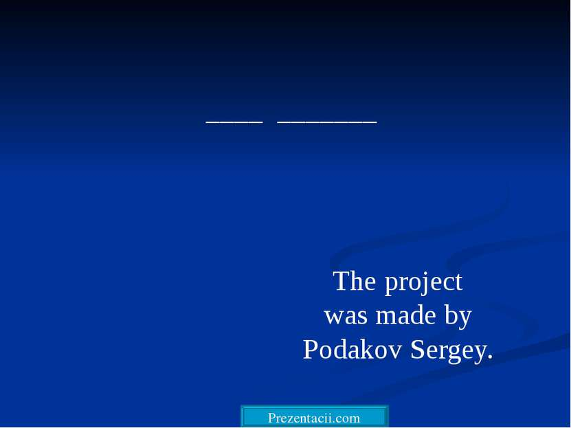 ____ _______ The project was made by Podakov Sergey. Prezentacii.com
