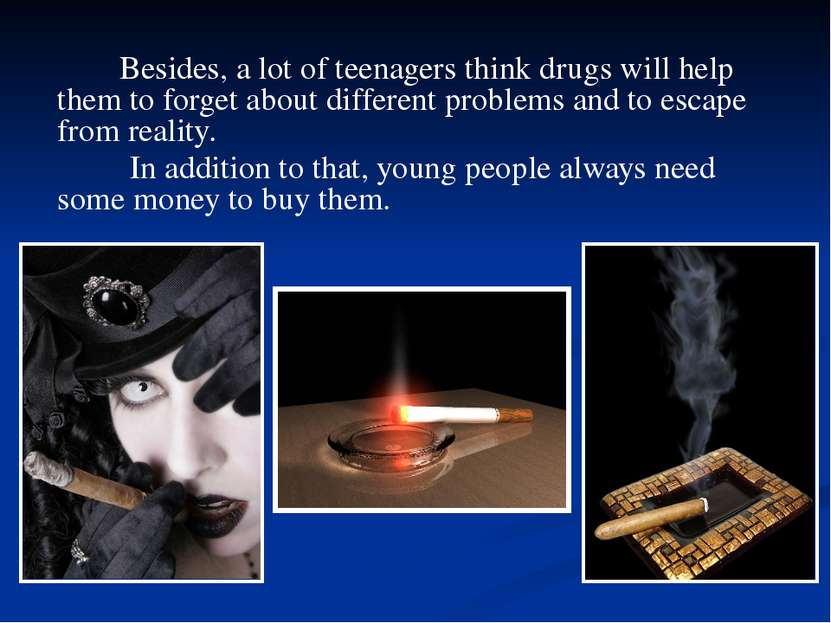 Besides, a lot of teenagers think drugs will help them to forget about differ...