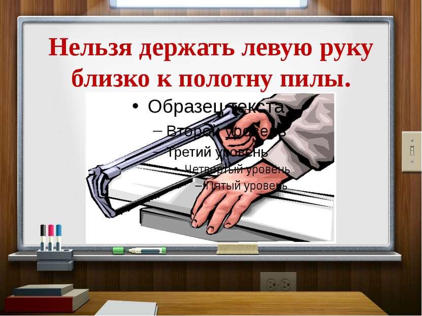 Нельзя держать левую руку близко к полотну пилы.