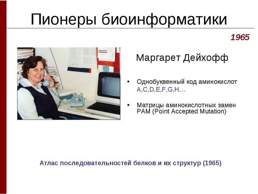 Пионеры биоинформатики Маргарет Дейхофф Однобуквенный код аминокислот A,C,D,E...