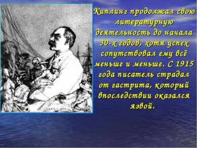 Киплинг продолжал свою литературную деятельность до начала 30-х годов, хотя у...