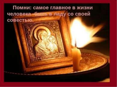 Помни: самое главное в жизни человека -быть в ладу со своей совестью.